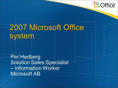 2007 Microsoft Office system Per Hedberg Solution Sales Specialist – Information Worker Microsoft AB.