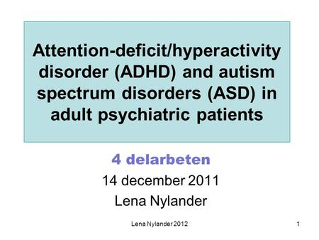 Lena Nylander 20121 Attention-deficit/hyperactivity disorder (ADHD) and autism spectrum disorders (ASD) in adult psychiatric patients 4 delarbeten 14 december.