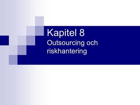 Kapitel 8 Outsourcing och riskhantering. Program Outsourcing som affärskoncept Definitioner och koncept Outsourcingens beslutsgrunder Outsourcingprocessen.