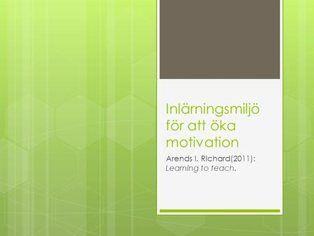 Inlärningsmiljö för att öka motivation Arends I. Richard(2011): Learning to teach.