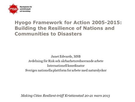 Hyogo Framework for Action 2005-2015: Building the Resilience of Nations and Communities to Disasters Janet Edwards, MSB Avdelning för Risk och sårbarhetsreducerande.