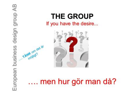European business design group AB …. men hur gör man då? THE GROUP If you have the desire... …. TÄNK om det är möjligt?