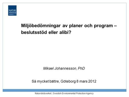 Naturvårdsverket | Swedish Environmental Protection Agency Miljöbedömningar av planer och program – beslutsstöd eller alibi? Mikael Johannesson, PhD Så.