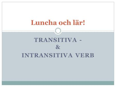 TRANSITIVA - & INTRANSITIVA VERB Luncha och lär!.