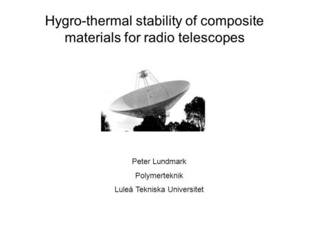 Hygro-thermal stability of composite materials for radio telescopes Peter Lundmark Polymerteknik Luleå Tekniska Universitet.