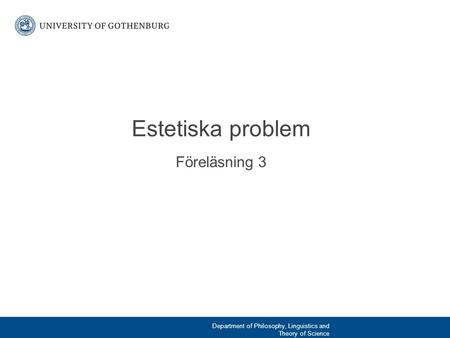 Föreläsning 3 Estetiska problem Department of Philosophy, Linguistics and Theory of Science.