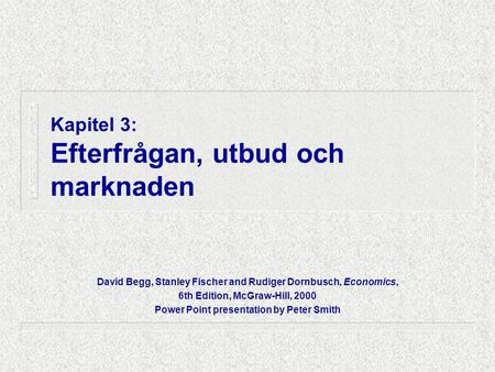 Kapitel 3: Efterfrågan, utbud och marknaden David Begg, Stanley Fischer and Rudiger Dornbusch, Economics, 6th Edition, McGraw-Hill, 2000 Power Point presentation.