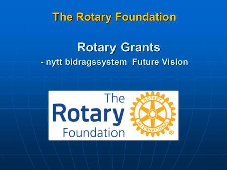 The Rotary Foundation The Rotary Foundation Rotary Grants - nytt bidragssystem Future Vision.