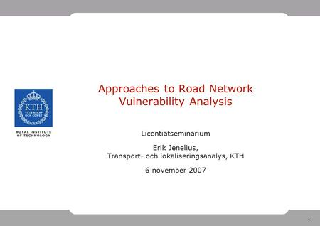 1 Approaches to Road Network Vulnerability Analysis Licentiatseminarium Erik Jenelius, Transport- och lokaliseringsanalys, KTH 6 november 2007.