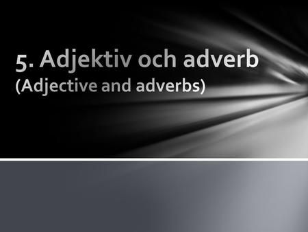5. Adjektiv och adverb (Adjective and adverbs)