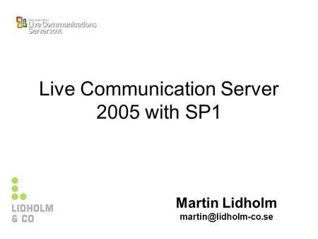 Live Communication Server 2005 with SP1 Martin Lidholm