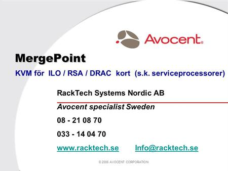 © 2006 AVOCENT CORPORATION MergePoint KVM för ILO / RSA / DRAC kort (s.k. serviceprocessorer) RackTech Systems Nordic AB Avocent specialist Sweden 08 -
