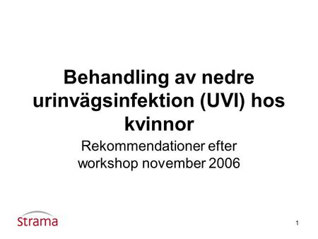 1 Behandling av nedre urinvägsinfektion (UVI) hos kvinnor Rekommendationer efter workshop november 2006.
