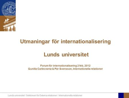 Utmaningar för internationalisering Lunds universitet Forum för internationalisering 2 feb, 2012 Gunilla Carlecrantz & Pär Svensson, Internationella.