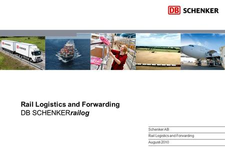 Rail Logistics and Forwarding DB SCHENKERrailog Schenker AB Rail Logistics and Forwarding Augusti 2010.