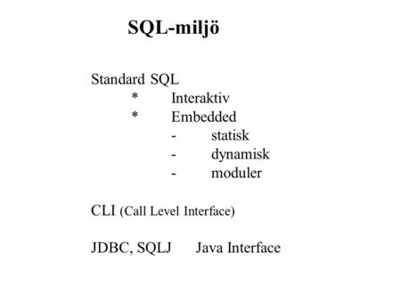 SQL-miljö Standard SQL *Interaktiv *Embedded -statisk -dynamisk -moduler CLI (Call Level Interface) JDBC, SQLJ Java Interface.