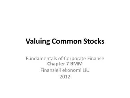 Valuing Common Stocks Fundamentals of Corporate Finance Chapter 7 BMM Finansiell ekonomi LiU 2012.