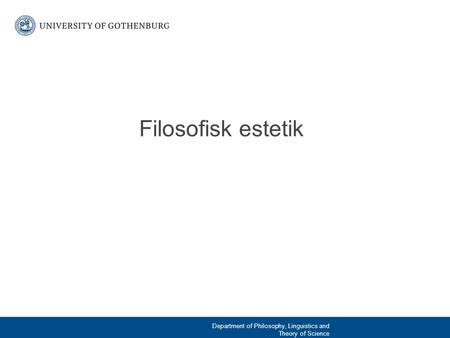 Filosofisk estetik Department of Philosophy, Linguistics and Theory of Science.