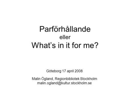 Parförhållande eller What's in it for me? Göteborg 17 april 2008 Malin Ögland, Regionbibliotek Stockholm
