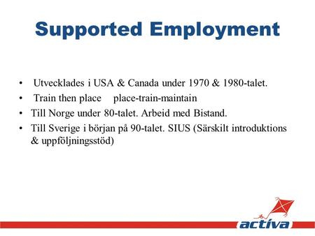 Supported Employment Utvecklades i USA & Canada under 1970 & 1980-talet. Train then place 	place-train-maintain Till Norge under 80-talet. Arbeid med Bistand.