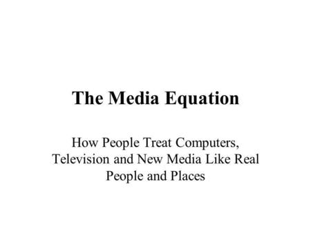 The Media Equation How People Treat Computers, Television and New Media Like Real People and Places.