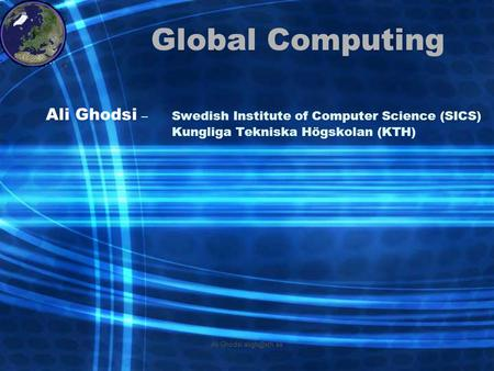 Ali Ghodsi Global Computing Ali Ghodsi –Swedish Institute of Computer Science (SICS) Kungliga Tekniska Högskolan (KTH)