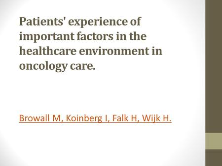 Patients' experience of important factors in the healthcare environment in oncology care. Browall M, Koinberg I, Falk H, Wijk H.