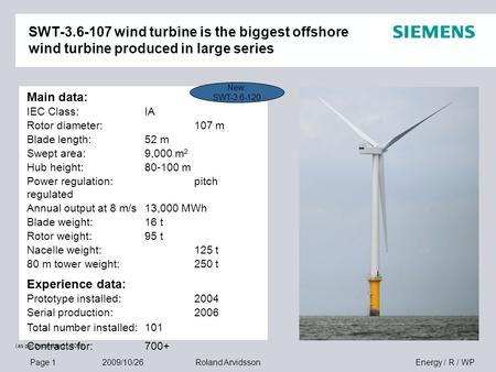 Page 1 2009/10/26 Energy / R / WPRoland Arvidsson SWT-3.6-107 wind turbine is the biggest offshore wind turbine produced in large series Main data: IEC.
