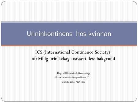 ICS (International Continence Society): ofrivillig urinläckage oavsett dess bakgrund Dept of Obstetrics & Gynecology Skane University Hospital Lund 2011.