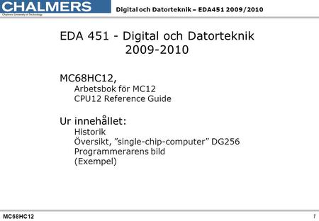 MC68HC12 Digital och Datorteknik – EDA451 2009/2010 1 EDA 451 - Digital och Datorteknik 2009-2010 MC68HC12, Arbetsbok för MC12 CPU12 Reference Guide Ur.
