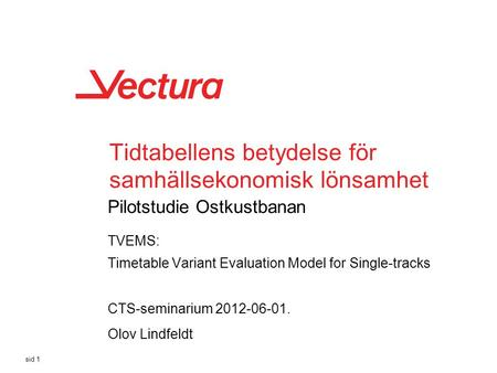 Tidtabellens betydelse för samhällsekonomisk lönsamhet Pilotstudie Ostkustbanan TVEMS: Timetable Variant Evaluation Model for Single-tracks sid 1 CTS-seminarium.