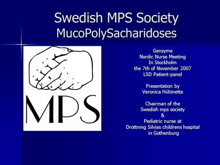 Swedish MPS Society MucoPolySacharidoses Genzyme Nordic Nurse Meeting In Stockholm the 7th of November 2007 LSD Patient-panel Presentation by Veronica.