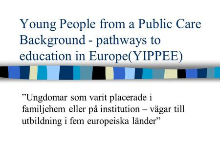 "Young People from a Public Care Background - pathways to education in Europe(YIPPEE) ""Ungdomar som varit placerade i familjehem eller på institution –"