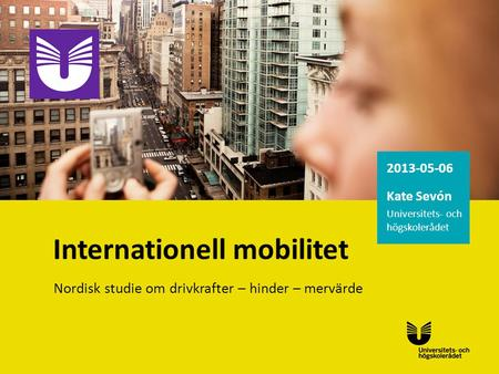 2013-05-06 Kate Sevón Universitets- och högskolerådet Internationell mobilitet Nordisk studie om drivkrafter – hinder – mervärde.