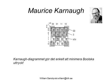 William Sandqvist william@kth.se Maurice Karnaugh Karnaugh-diagrammet gör det enkelt att minimera Boolska uttryck! William Sandqvist william@kth.se.