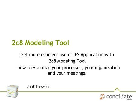 2c8 Modeling Tool Get more efficient use of IFS Application with 2c8 Modeling Tool – how to visualize your processes, your organization and your meetings.