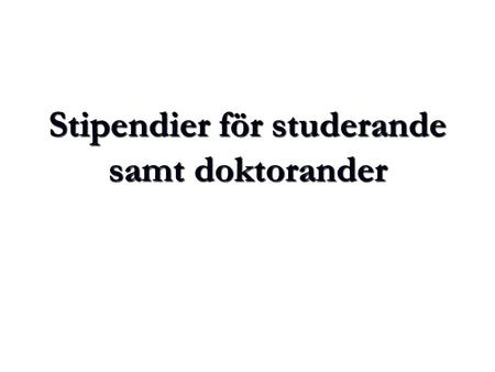 Stipendier för studerande samt doktorander. Studerande (icke-doktorander) Universitets samt Nationsstipendier Universitets samt Nationsstipendier Universitets.