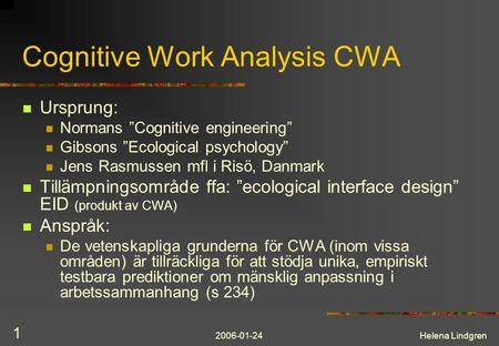 "2006-01-24Helena Lindgren 1 Cognitive Work Analysis CWA Ursprung: Normans ""Cognitive engineering"" Gibsons ""Ecological psychology"" Jens Rasmussen mfl i."