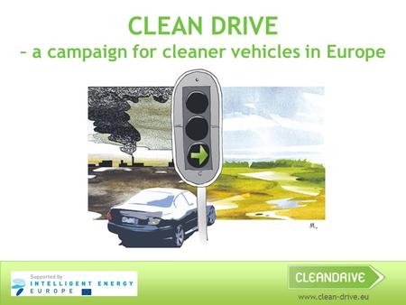 Www.clean-drive.eu CLEAN DRIVE – a campaign for cleaner vehicles in Europe.