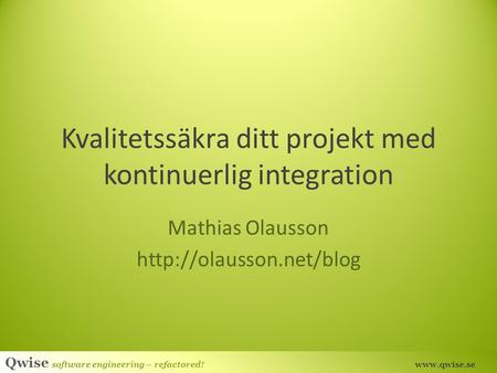 Qwise software engineering – refactored!  Kvalitetssäkra ditt projekt med kontinuerlig integration Mathias Olausson
