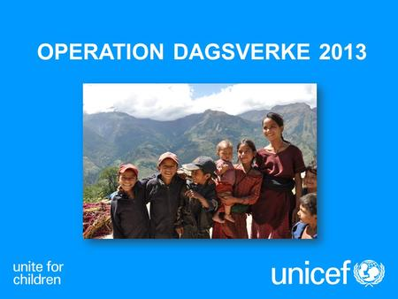OPERATION DAGSVERKE 2013. UNICEF UNITED NATIONS INTERNATIONAL CHILDREN (EMERGENCY) FUND FNs barnfond, bildades 1946 Finns i nästan alla länder Barnkonventionen.