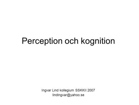 Perception och kognition Ingvar Lind kollegium SSKKII 2007