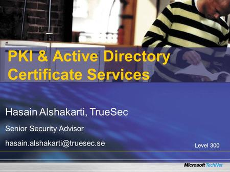 PKI & Active Directory Certificate Services Hasain Alshakarti, TrueSec Senior Security Advisor Level 300.