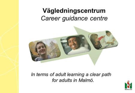 In terms of adult learning a clear path for adults in Malmö. Vägledningscentrum Career guidance centre.