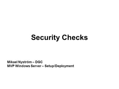 Security Checks Mikael Nyström – DGC MVP Windows Server – Setup/Deployment.
