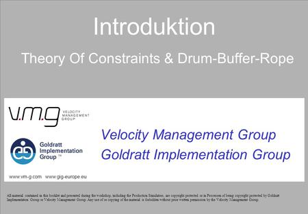 Introduktion Theory Of Constraints & Drum-Buffer-Rope Velocity Management Group Goldratt Implementation Group www.vm-g.com www.gig-europe.eu All material.