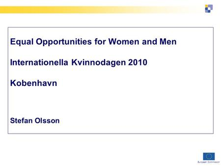 European Commission Equal Opportunities for Women and Men Internationella Kvinnodagen 2010 Kobenhavn Stefan Olsson.