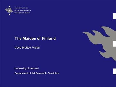 The Maiden of Finland Vesa Matteo Piludu University of Helsinki Department of Art Research, Semiotics.