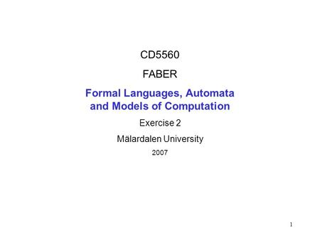 1 CD5560 FABER Formal Languages, Automata and Models of Computation Exercise 2 Mälardalen University 2007.