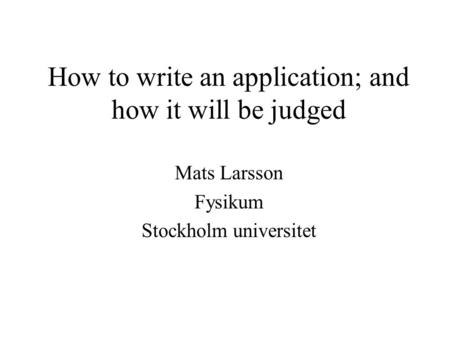 How to write an application; and how it will be judged Mats Larsson Fysikum Stockholm universitet.